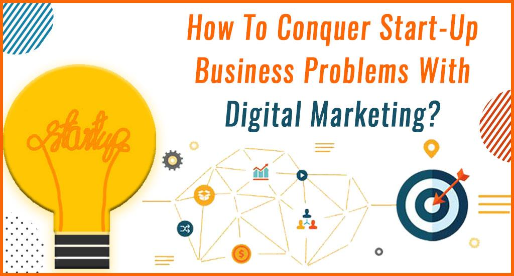 How to conquer start-up business problems with Digital Marketing?