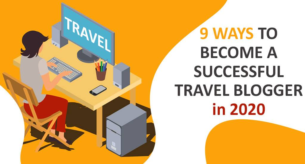 9 WAYS TO BECOME A SUCCESSFUL TRAVEL BLOGGER in 2020